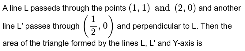 A line L passeds through the points `(1,1) and (2,0)` and another line L' passes through `((1)/(2), 0)` and perpendicular to L. Then the area of the triangle formed by  the lines L, L' and Y-axis is