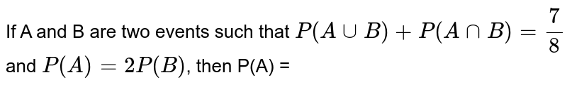 If A and  B are  tow  events  such  that  `P(A uu B) + P(A nn B) = (7)/(8)`  and `P(A) = 2P(B)`, then  P(A) =