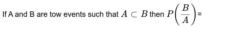 If A and B are tow  events  such that `A sub B ` then `P((B)/(A))`=