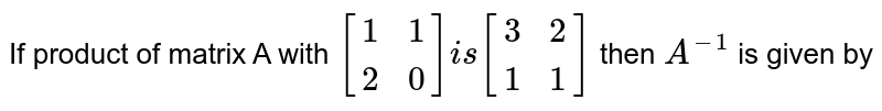If product of matrix A with `[(1,1),(2,0)] is [(3,2),(1,1)]` then `A^(-1)` is given by
