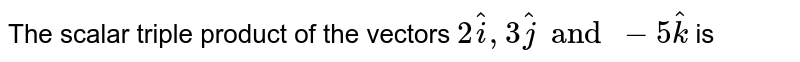 The scalar triple product of the vectors `2overset(^)i,3overset(^)j and -5overset(^)k` is