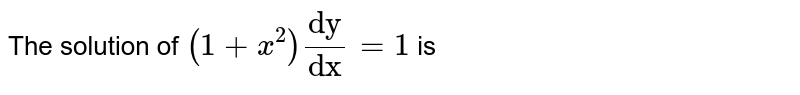 """The solution of `(1+x^2) """"dy""""/""""dx""""=1` is"""