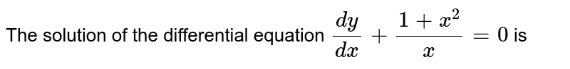 The solution of the differential equation `(dy)/(dx)+(1+x^2)/x =0` is