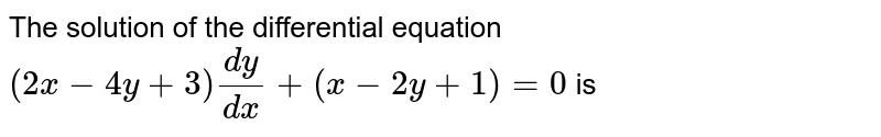 The solution of the differential equation  `(2x-4y+3)(dy)/(dx)+(x-2y+1)=0` is
