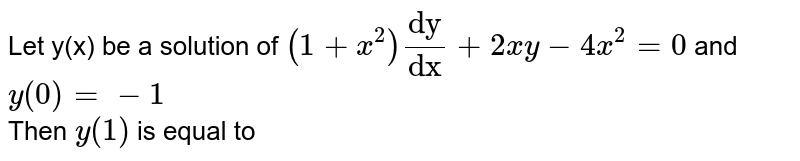 """Let y(x) be a solution of `(1+x^2)""""dy""""/""""dx""""+2xy-4x^2=0` and y(0)=-1 <br> Then y(1) is equal to"""