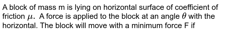 A block of mass m is lying on horizontal surface of coefficient of friction `mu.` A force is applied to the block at an angle `theta` with the horizontal. The block will move with a minimum force F if