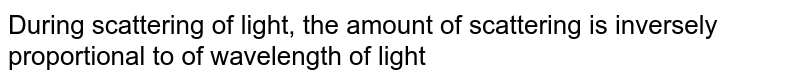 During scattering of light, the amount of scattering is inversely proportional to of wavelength of light