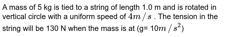 A mass of 5 kg is tied to a string of length 1.0 m and is rotated in vertical circle with a uniform speed of `4m//s` . The tension in the string will be  130 N when the mass is at (g= 10`m//s^2`)