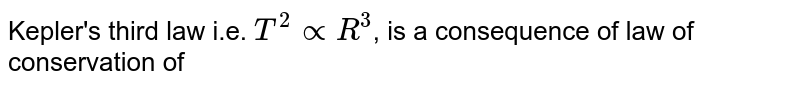Kepler's third law i.e. `T^2propR^3`, is a consequence of law of conservation of
