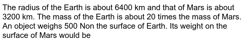 The radius of the Earth is about 6400 km and that of Mars is about 3200 km. The mass of the Earth is about 20 times the mass of Mars. An object weighs 500 Non the surface of Earth. Its weight on the surface of Mars would be
