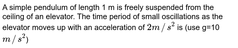 A simple pendulum of length 1 m is freely suspended from the ceiling of an elevator. The time period of small oscillations as the elevator moves up with an acceleration of `2m//s^2` is (use g=10`m//s^2`)