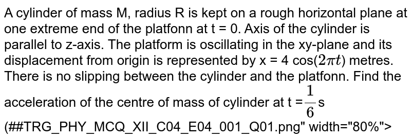 """A cylinder of mass M, radius R is kept on a rough horizontal plane at one extreme end of the platfonn at t = 0. Axis of the cylinder is parallel to z-axis. The platform is oscillating in the xy-plane and its displacement from origin is represented by x = 4 cos(`2pit`) metres. There is no slipping between the cylinder and the platfonn. Find the acceleration of the centre of mass of cylinder at t =`1/6`s <br> (##TRG_PHY_MCQ_XII_C04_E04_001_Q01.png"""" width=""""80%"""">"""