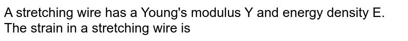 A stretching wire has a Young's modulus Y and energy density E. The strain in a stretching wire is
