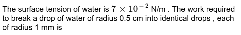 The surface tension of water is `7xx10^(-2)` N/m . The work required  to break a drop of water of radius 0.5 cm into identical drops , each of radius 1 mm is