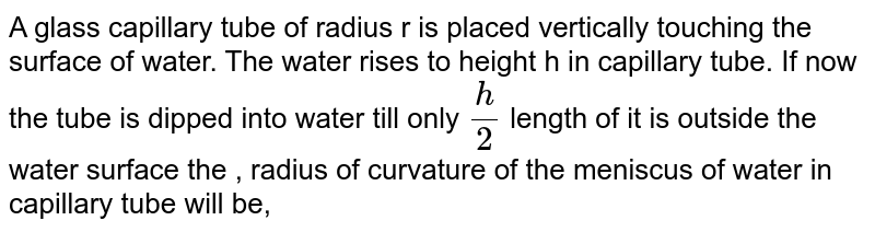 A glass capillary tube of radius r is placed vertically touching the surface of water. The water rises to height h in capillary tube. If now the tube is dipped into water till only `h/2` length of it is outside the water surface the , radius of curvature of the meniscus of water in capillary tube will be,
