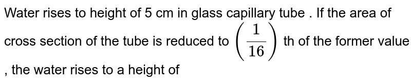 Water rises to height of 5 cm in glass capillary tube . If the area of cross section of the tube is reduced to `((1)/(16))` th of the former value , the water rises to a height of