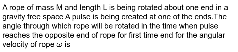 A rope of mass M and length L is being rotated about one end in a gravity free space A pulse is being created at one of the ends.The angle through which rope will be rotated in the time when pulse reaches the opposite end of rope for first time end for the angular velocity of rope ` omega ` is