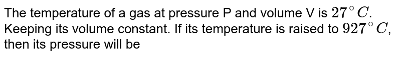 The temperature of a gas at pressure P and volume V is `27^(@)C`. Keeping its volume constant. If its temperature is raised to `927^(@)C`, then its pressure will be