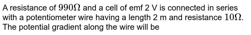 A resistance of `990Omega` and a cell of emf 2 V is connected in series with a potentiometer wire having a length 2 m and resistance `10Omega`. The potential gradient along the wire will be