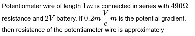 """Potentiometer wire  of length 1 m is connected in series with `490Omega` resistance and 2V battery. If `0.2"""" mV""""//""""cm""""` is the potential gradient, then resistance of the potentiometer wire is"""