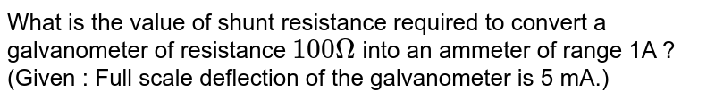 What is the value of shunt resistance required to convert a galvanometer of resistance `100 Omega` into an ammeter of range 1A ? (Given : Full scale deflection of the galvanometer is 5 mA.)