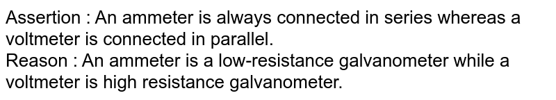 Assertion : An ammeter is always connected in series whereas a voltmeter is connected in parallel. <br> Reason : An ammeter is a low-resistance galvanometer while a voltmeter is high resistance galvanometer.