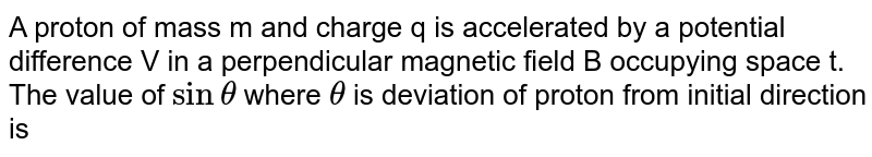 A proton of mass m and charge q is accelerated by a potential difference V in a perpendicular magnetic field B occupying space t. The value of `sin theta` where `theta` is deviation of proton from initial direction is