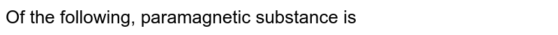 Of the following, paramagnetic substance is