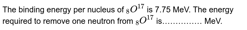 """The binding energy per nucleus of `""""""""_(8)O^(17)` is 7.75 MeV. The energy required to remove one neutron from `""""""""_(8)O^(17)` is"""