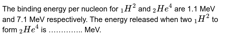 """The binding energy per nucleon for `""""""""_(1)H^(2)` and `""""""""_(2)He^(4)` are 1.1 MeV and 7.1 MeV respectively. The energy released when two `""""""""_(1)H^(2)` to form `""""""""_(2)He^(4)` is"""