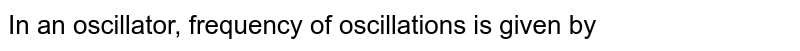 In an oscillator, frequency of oscillations is given by