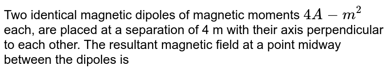 Two identical magnetic dipoles of magnetic moments `4 A -m^(2)` each, are placed at a separation of 4 m with their axis perpendicular to each other. The resultant magnetic field at a point midway between the dipoles is