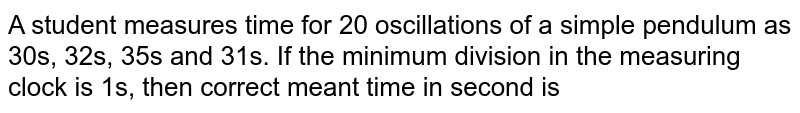 A student measures time for 20 oscillations of a simple pendulum as 30s, 32s, 35s and 31s. If the minimum division in the measuring clock is 1s, then correct meant time in second is