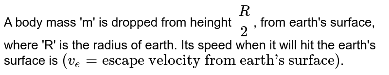 """A body mass 'm' is dropped from heinght `R/2`, from earth's surface, where 'R' is the radius of earth. Its speed when it will hit the earth's surface is `(v_(e)=""""escape velocity from earth's surface"""")`."""