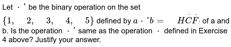 """Let `*prime` be the   binary operation on the set `{1,"""" """"2,"""" """"3,"""" """"4,"""" """"5}` defined by `a*primeb="""" """"HdotCdotFdot` of a and b. Is the operation `*prime` same   as the operation `*` defined in   Exercise 4 above? Justify your answer."""