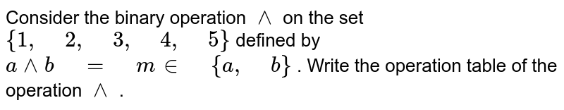 """Consider the binary operation `^^` on the set `{1,"""" """"2,"""" """"3,"""" """"4,"""" """"5}` defined by `a^^ b"""" """"="""" """"m in"""" """"{a ,"""" """"b}` . Write the operation table of the operation `^^` ."""
