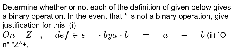 """Determine whether or not each of the definition of   given below gives a binary operation. In the event that * is not a binary   operation, give justification for this.  (i) `O n"""" """"Z^+,"""" """"d efin e"""" """"*b y""""""""""""""""""""""""""""""""""""""""""""""""a*b"""" """"="""" """"a"""" """"-"""" """"b`  (ii) `O n"""" """"Z^+,"""