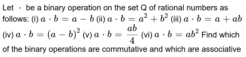 Let `*` be a binary operation on the set Q of rational numbers as follows: (i) `a*b=a-b` (ii) `a*b=a^2+b^2` (iii) `a*b=a+a b` (iv) `a*b=(a-b)^2` (v) `a*b=(a b)/4` (vi) `a*b=a b^2` Find which of the binary operations are commutative and which are associative