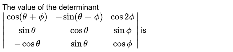 The value of the determinant `|(cos(theta+phi),-sin(theta+phi),cos2phi),(sin theta,cos theta, sin phi), (-cos theta , sin theta ,cos phi)|` is