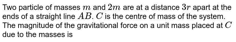 Two particle of masses `m` and `2m` are at a distance `3r` apart at the ends of a straight line `AB`. `C` is the centre of mass of the system. The magnitude of the gravitational force on a unit mass placed at `C` due to the masses is