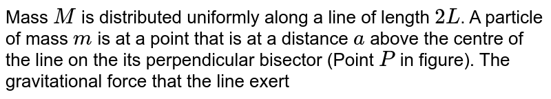 """Mass `M` is distributed uniformly along a line of length `2L`. A particle of mass `m` is at a point that is at a distance `a` above the centre of the line on the its perpendicular bisector (Point `P` in figure). The gravitational force that the line exert on the particle is  <br> <img src=""""https://d10lpgp6xz60nq.cloudfront.net/physics_images/NAR_PHY_XI_V03_C02_E01_414_Q01.png"""" width=""""80%"""">"""