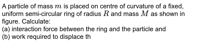 """A particle of mass `m` is placed on centre of curvature of a fixed, uniform semi-circular ring of radius `R` and mass `M` as shown in figure. Calculate: <br> (a) interaction force between the ring and the particle and <br> (b) work required to displace the particle from centre of curvature to infinity. <br> <img src=""""https://d10lpgp6xz60nq.cloudfront.net/physics_images/NAR_PHY_XI_V03_C02_E01_421_Q01.png"""" width=""""80%"""">"""