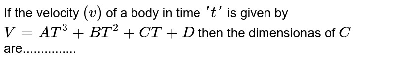 If the velocity `(v)` of a body in time `'t'` is given by `V = AT^(3) + BT^(2) + CT + D` then the dimensionas of `C` are...............