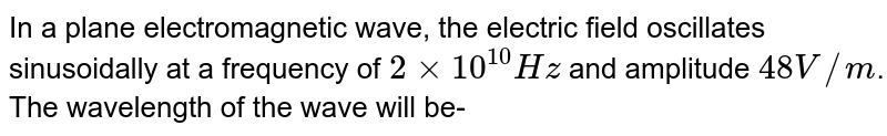 In a plane electromagnetic wave, the electric field oscillates sinusoidally at a frequency of `2xx10^(10)Hz` and amplitude `48V//m`. The wavelength of the wave will be-