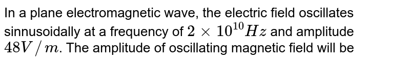 In a plane electromagnetic wave, the electric field oscillates sinnusoidally at a frequency of `2xx10^(10)Hz` and amplitude `48 V//m`. The amplitude of oscillating magnetic field will be