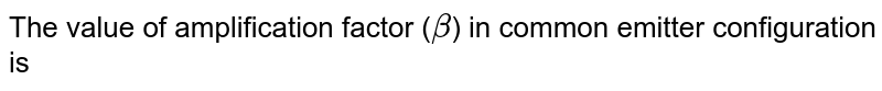 The value of amplification factor (`beta`) in common emitter configuration is