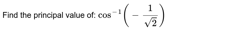 Find the principal value of: `cos^(-1)(-1/(sqrt(2)))`