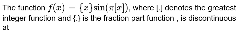 The  function  `f(x) = {x} sin (pi [x])`,  where  [.] denotes the  greatest  integer  function  and {.} is the  fraction part function , is  discontinuous at