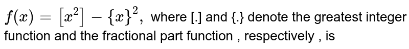`f(x)=[x^(2)]-{x}^(2),` where [.] and {.}  denote the  greatest integer function  and the  fractional part function , respectively , is
