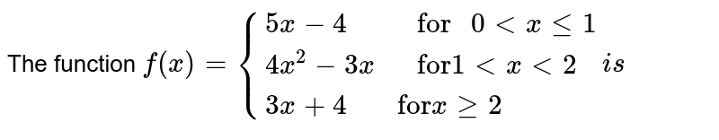 """The function  `f(x) ={{:( 5x-4, """" for """"  0 lt x le 1) ,( 4x^(2) - 3x,  """" for""""  1 lt x lt 2 ),( 3x + 4 , """"for"""" x ge2):}is `"""